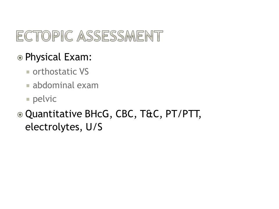  Physical Exam:  orthostatic VS  abdominal exam  pelvic  Quantitative BHcG, CBC, T&C, PT/PTT, electrolytes, U/S