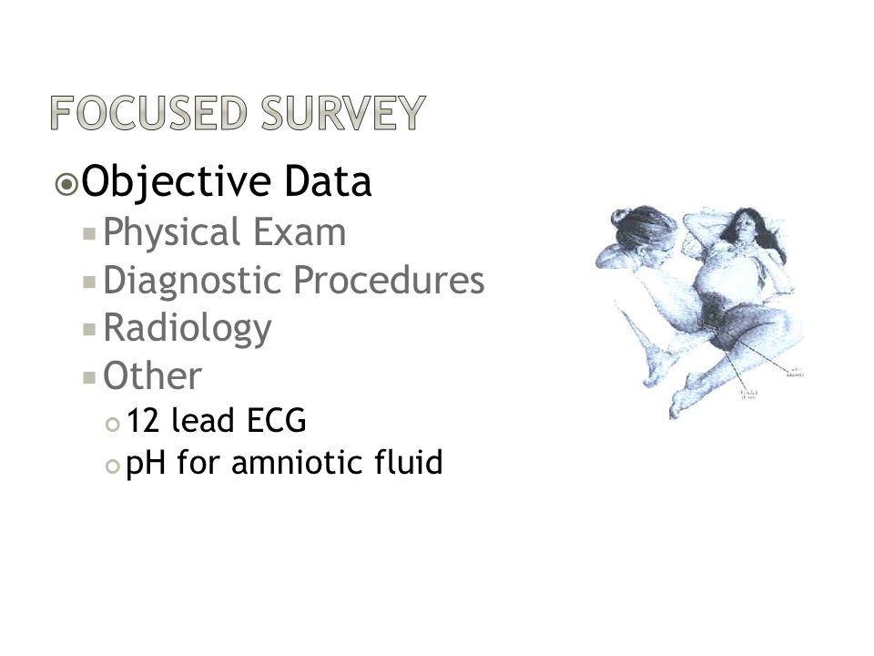  Objective Data  Physical Exam  Diagnostic Procedures  Radiology  Other 12 lead ECG pH for amniotic fluid