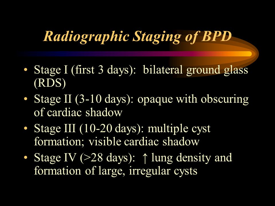 Radiographic Staging of BPD Stage I (first 3 days): bilateral ground glass (RDS) Stage II (3-10 days): opaque with obscuring of cardiac shadow Stage III (10-20 days): multiple cyst formation; visible cardiac shadow Stage IV (>28 days): ↑ lung density and formation of large, irregular cysts