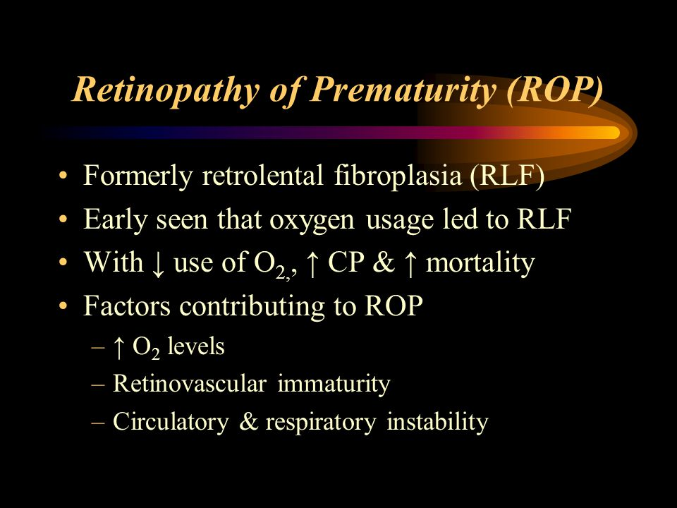 Retinopathy of Prematurity (ROP) Formerly retrolental fibroplasia (RLF) Early seen that oxygen usage led to RLF With ↓ use of O 2,, ↑ CP & ↑ mortality Factors contributing to ROP –↑ O 2 levels –Retinovascular immaturity –Circulatory & respiratory instability