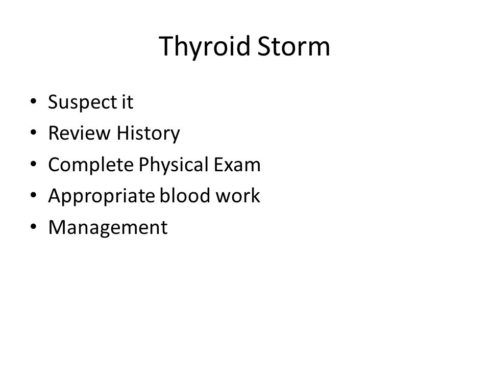 Thyroid Storm Suspect it Review History Complete Physical Exam Appropriate blood work Management