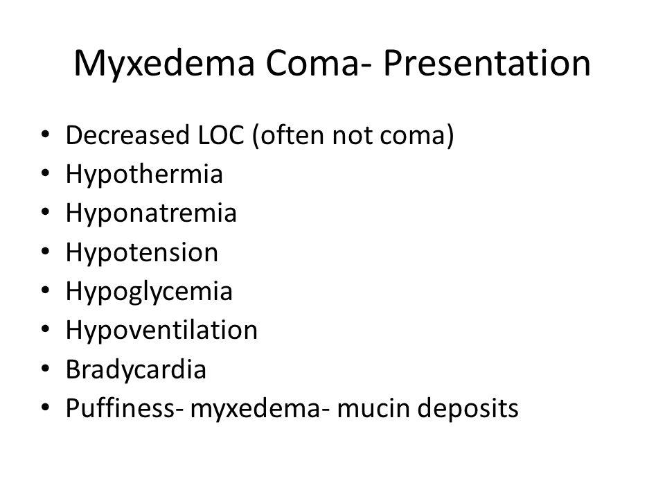Myxedema Coma- Presentation Decreased LOC (often not coma) Hypothermia Hyponatremia Hypotension Hypoglycemia Hypoventilation Bradycardia Puffiness- my