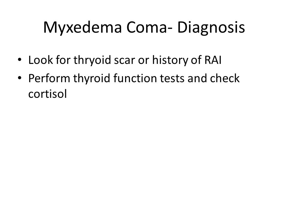 Myxedema Coma- Diagnosis Look for thryoid scar or history of RAI Perform thyroid function tests and check cortisol