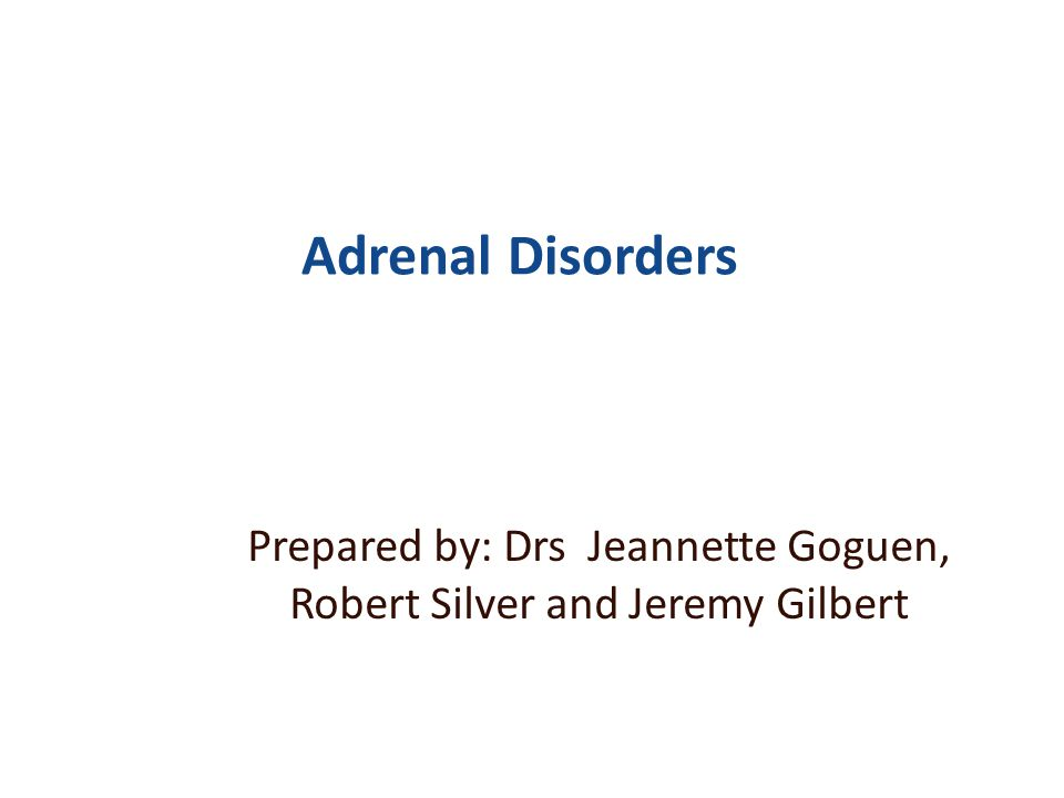 Adrenal Disorders Prepared by: Drs Jeannette Goguen, Robert Silver and Jeremy Gilbert