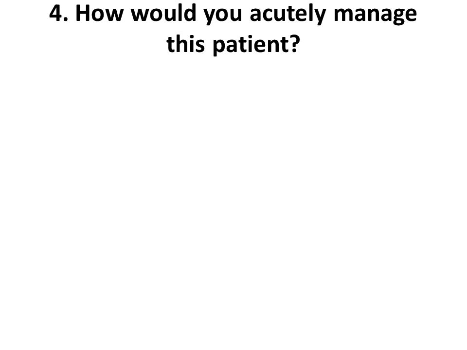 4. How would you acutely manage this patient?