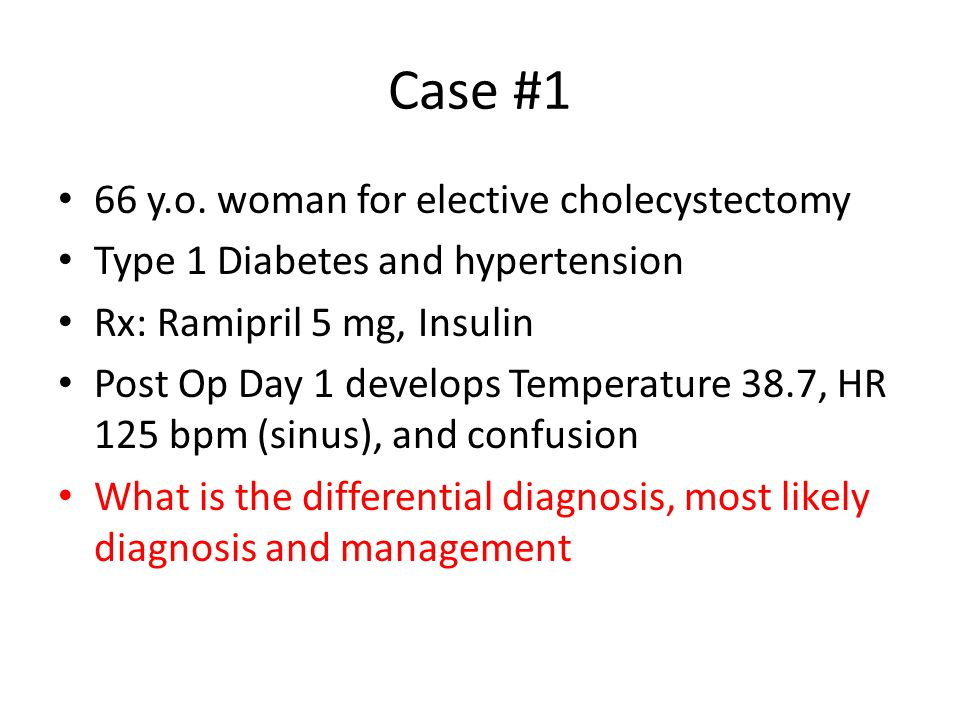 Case #1 66 y.o. woman for elective cholecystectomy Type 1 Diabetes and hypertension Rx: Ramipril 5 mg, Insulin Post Op Day 1 develops Temperature 38.7