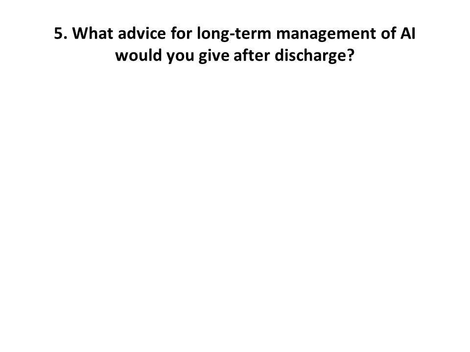5. What advice for long-term management of AI would you give after discharge?
