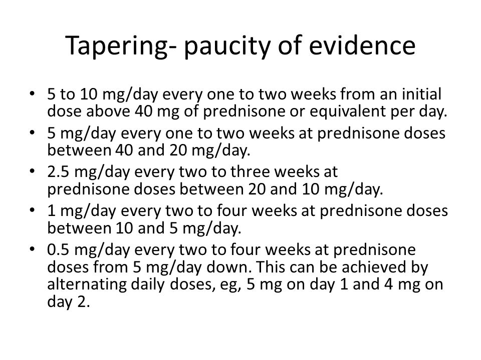 Tapering- paucity of evidence 5 to 10 mg/day every one to two weeks from an initial dose above 40 mg of prednisone or equivalent per day. 5 mg/day eve