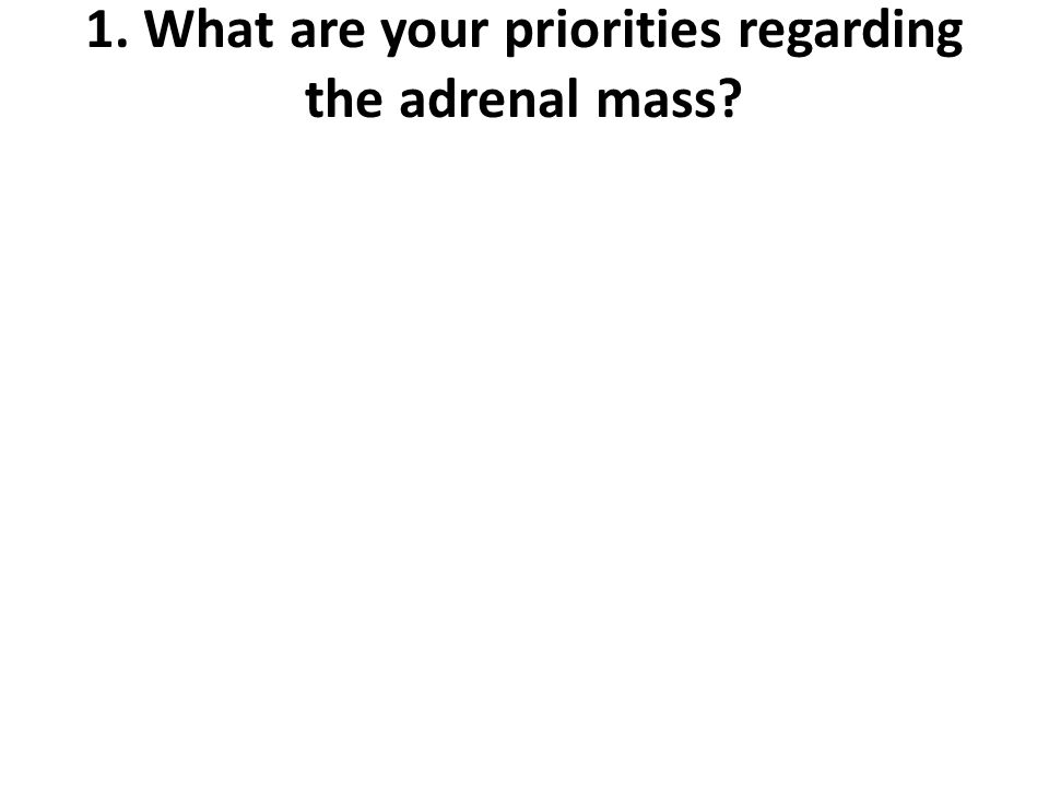 1. What are your priorities regarding the adrenal mass?
