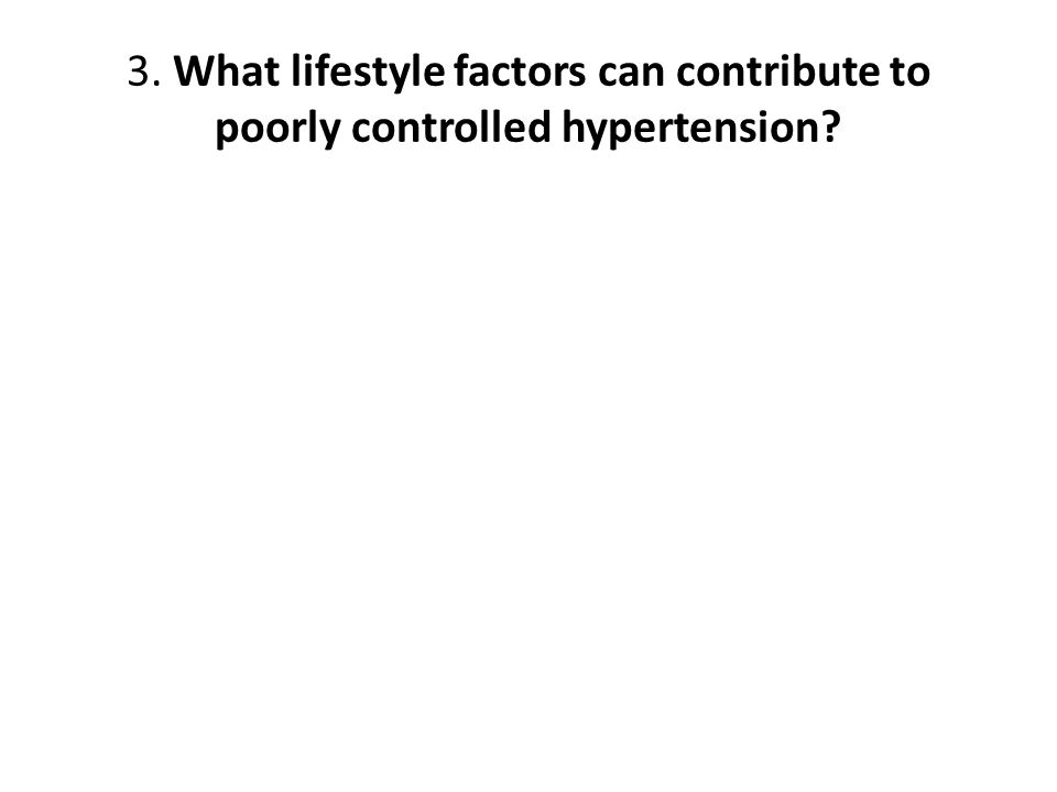 3. What lifestyle factors can contribute to poorly controlled hypertension?