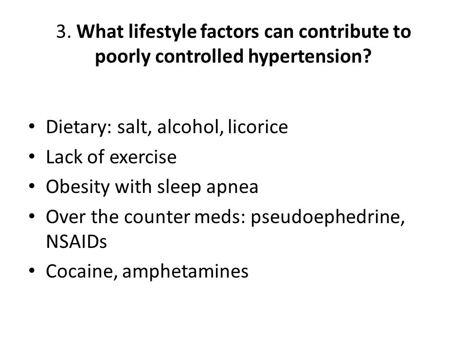 Dietary: salt, alcohol, licorice Lack of exercise Obesity with sleep apnea Over the counter meds: pseudoephedrine, NSAIDs Cocaine, amphetamines