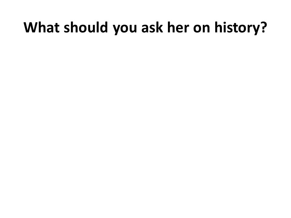 What should you ask her on history?