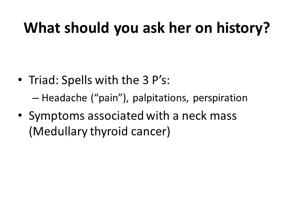 """Triad: Spells with the 3 P's: – Headache (""""pain""""), palpitations, perspiration Symptoms associated with a neck mass (Medullary thyroid cancer)"""