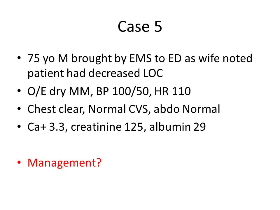 Case 5 75 yo M brought by EMS to ED as wife noted patient had decreased LOC O/E dry MM, BP 100/50, HR 110 Chest clear, Normal CVS, abdo Normal Ca+ 3.3