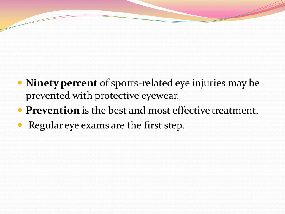 Ninety percent of sports-related eye injuries may be prevented with protective eyewear. Prevention is the best and most effective treatment. Regular e