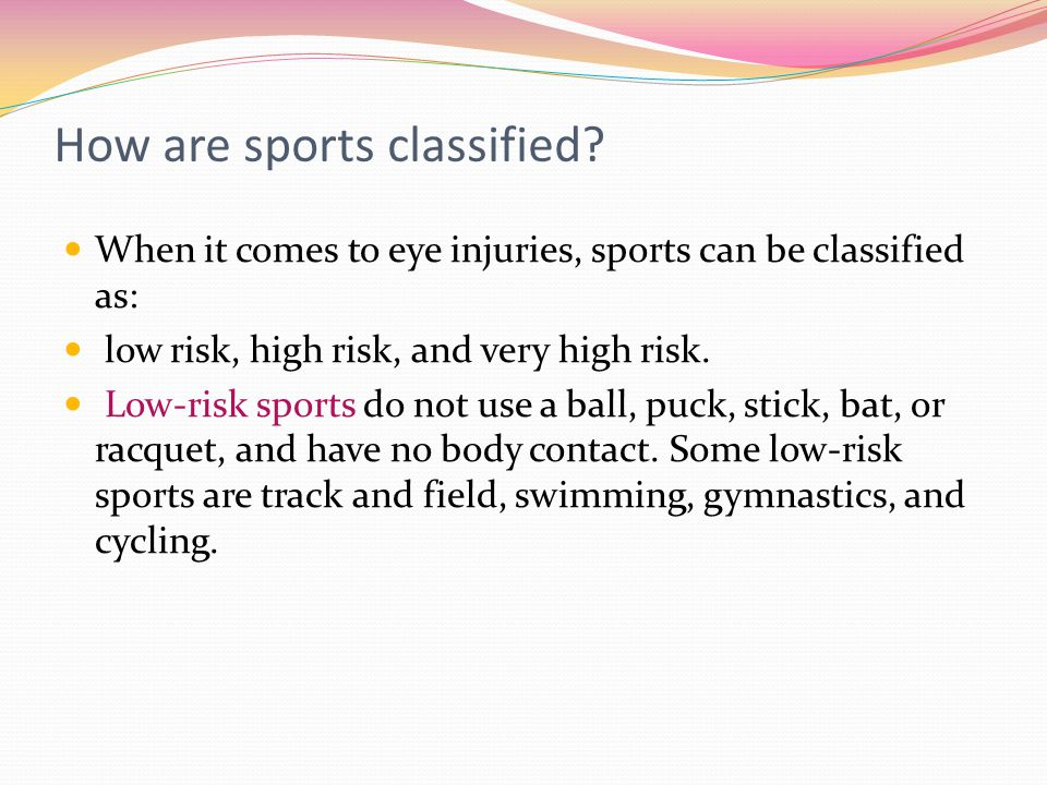 How are sports classified? When it comes to eye injuries, sports can be classified as: low risk, high risk, and very high risk. Low-risk sports do not