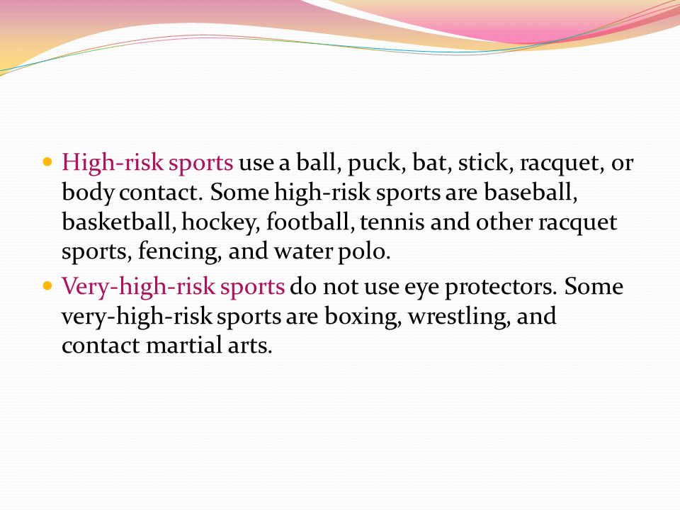 High-risk sports use a ball, puck, bat, stick, racquet, or body contact. Some high-risk sports are baseball, basketball, hockey, football, tennis and