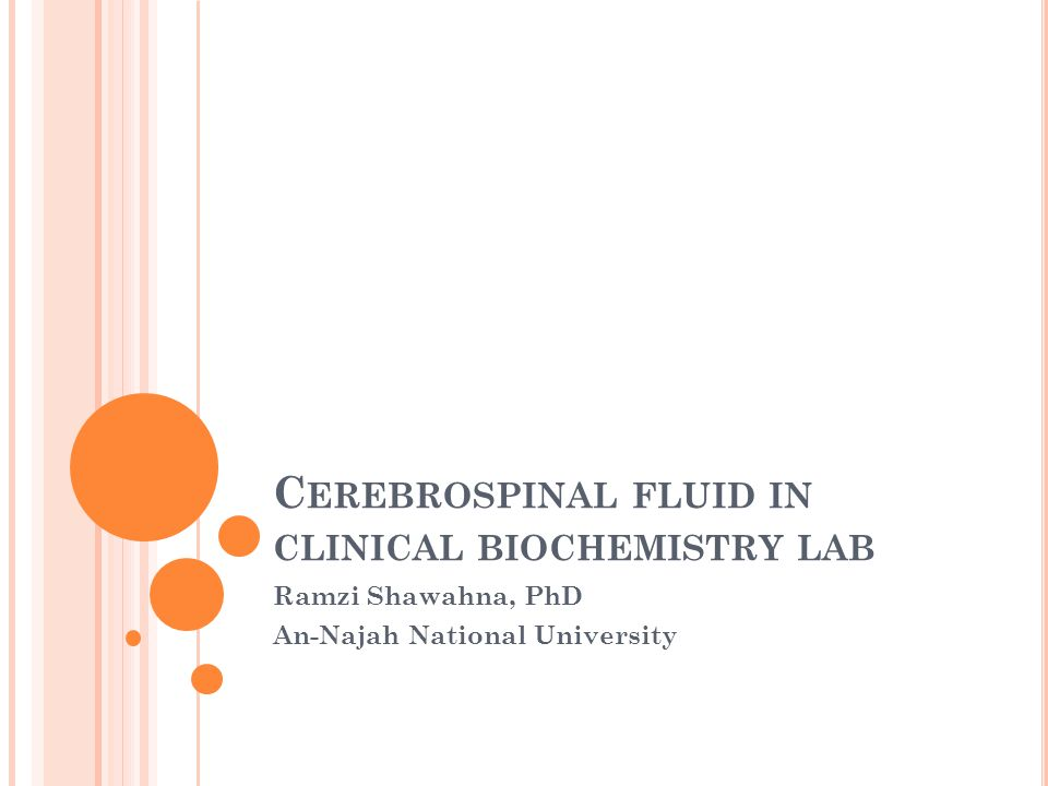 C EREBROSPINAL FLUID IN CLINICAL BIOCHEMISTRY LAB Ramzi Shawahna, PhD An-Najah National University