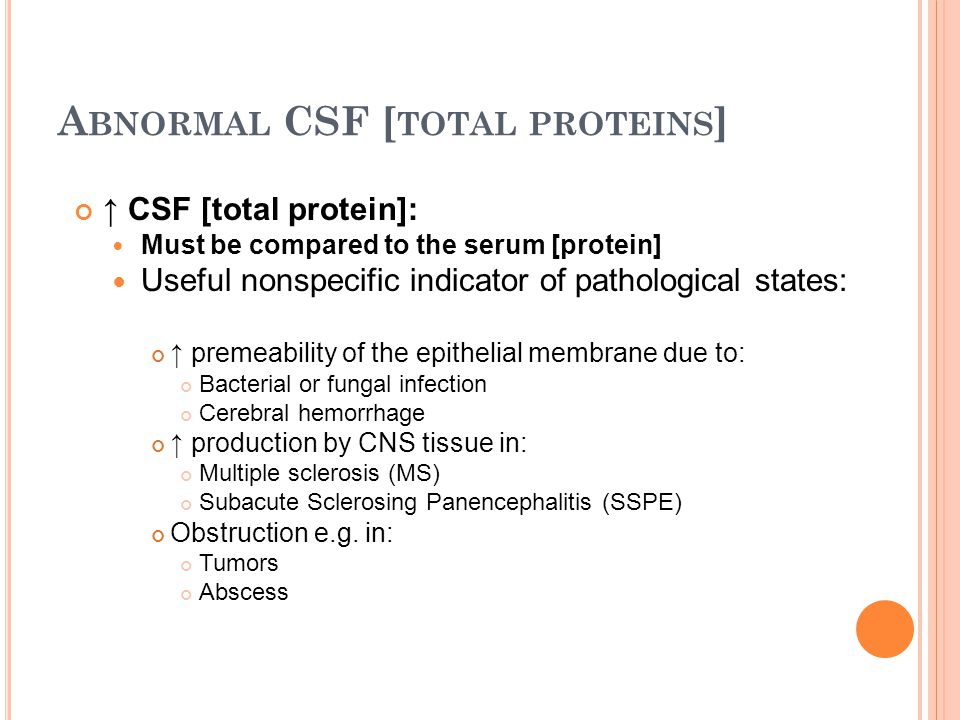 A BNORMAL CSF [ TOTAL PROTEINS ] ↑ CSF [total protein]: Must be compared to the serum [protein] Useful nonspecific indicator of pathological states: ↑ premeability of the epithelial membrane due to: Bacterial or fungal infection Cerebral hemorrhage ↑ production by CNS tissue in: Multiple sclerosis (MS) Subacute Sclerosing Panencephalitis (SSPE) Obstruction e.g.