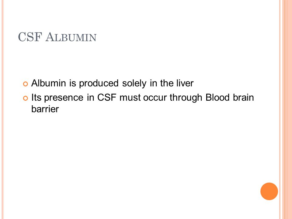 CSF A LBUMIN Albumin is produced solely in the liver Its presence in CSF must occur through Blood brain barrier