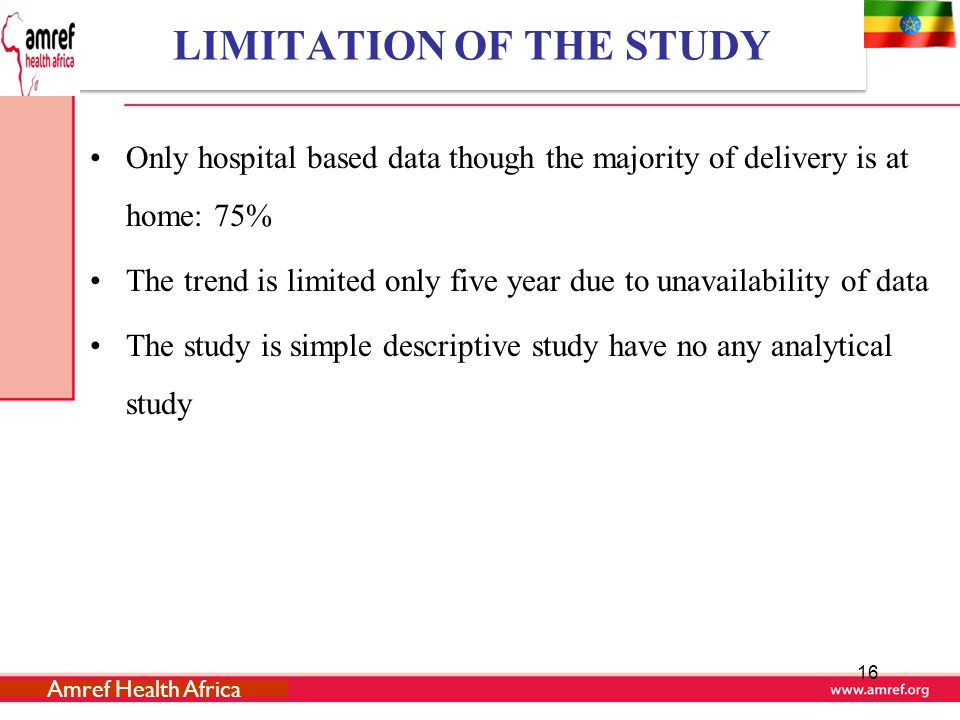 LIMITATION OF THE STUDY Only hospital based data though the majority of delivery is at home: 75% The trend is limited only five year due to unavailability of data The study is simple descriptive study have no any analytical study 16 Amref Health Africa
