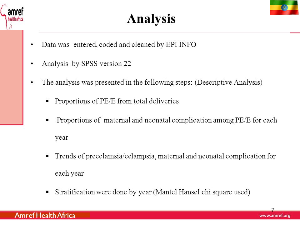 Analysis Data was entered, coded and cleaned by EPI INFO Analysis by SPSS version 22 The analysis was presented in the following steps: (Descriptive Analysis)  Proportions of PE/E from total deliveries  Proportions of maternal and neonatal complication among PE/E for each year  Trends of preeclamsia/eclampsia, maternal and neonatal complication for each year  Stratification were done by year (Mantel Hansel chi square used) 7 Amref Health Africa
