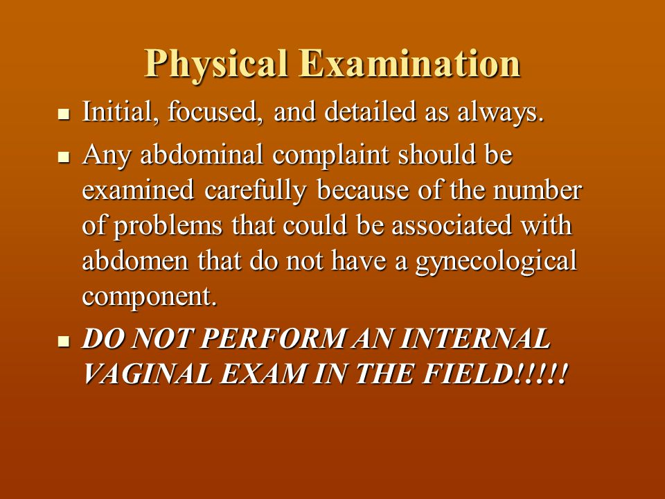 Physical Examination Initial, focused, and detailed as always. Initial, focused, and detailed as always. Any abdominal complaint should be examined ca