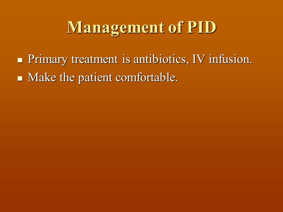 Management of PID Primary treatment is antibiotics, IV infusion.