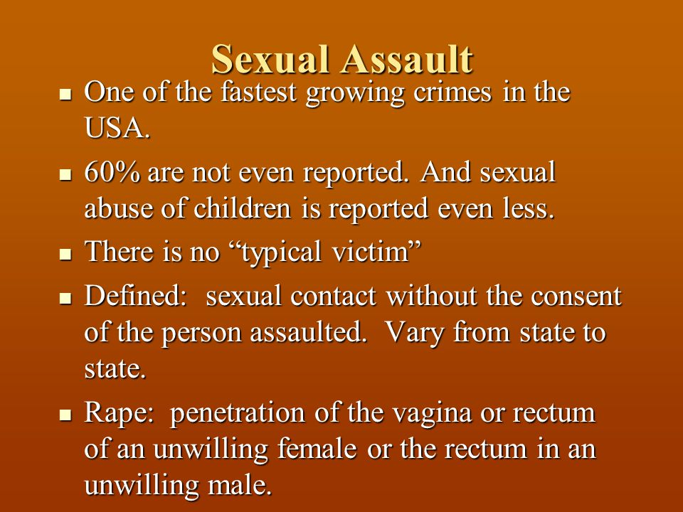 Sexual Assault One of the fastest growing crimes in the USA. One of the fastest growing crimes in the USA. 60% are not even reported. And sexual abuse