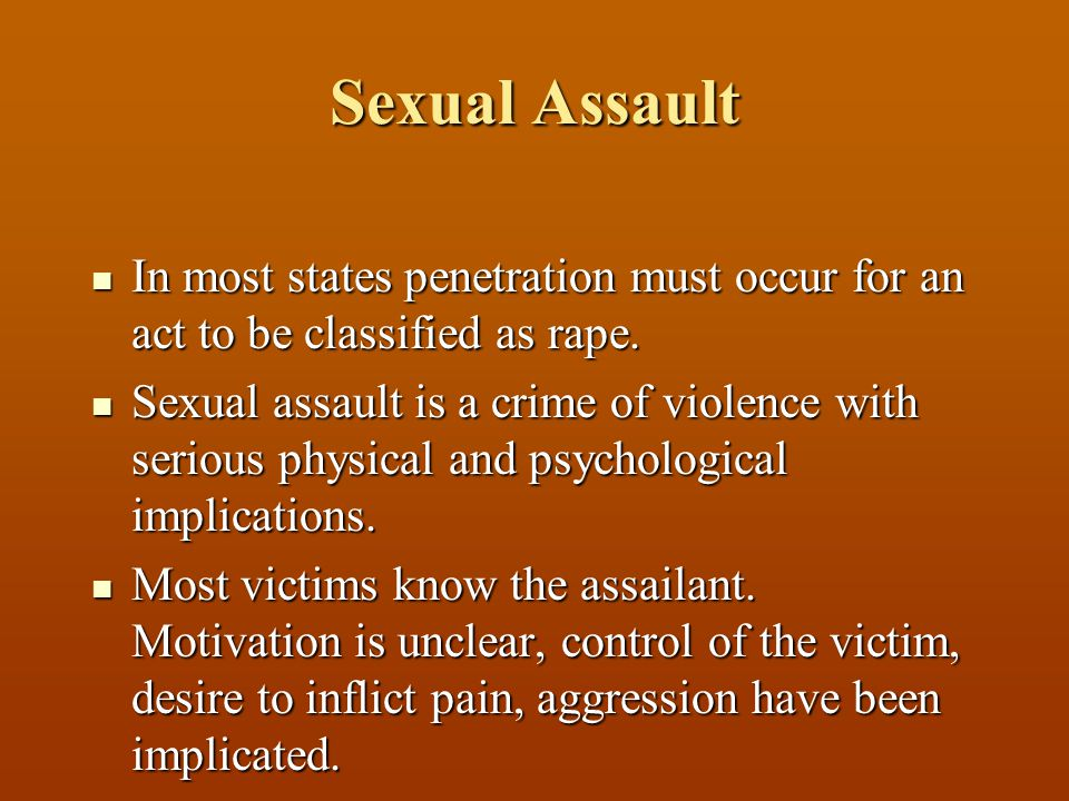 Sexual Assault In most states penetration must occur for an act to be classified as rape.