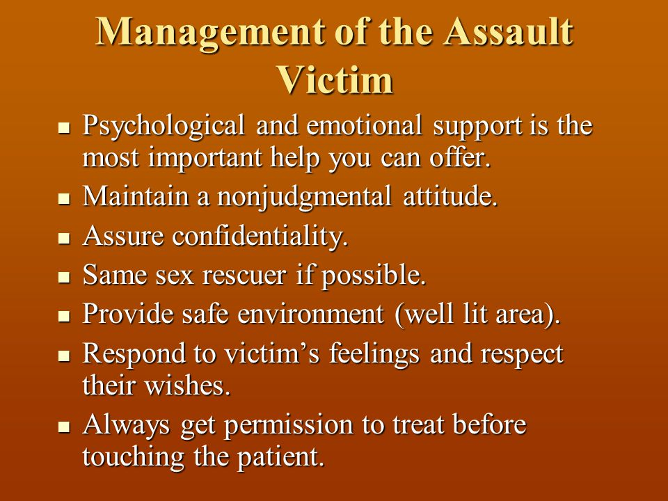 Management of the Assault Victim Psychological and emotional support is the most important help you can offer. Psychological and emotional support is