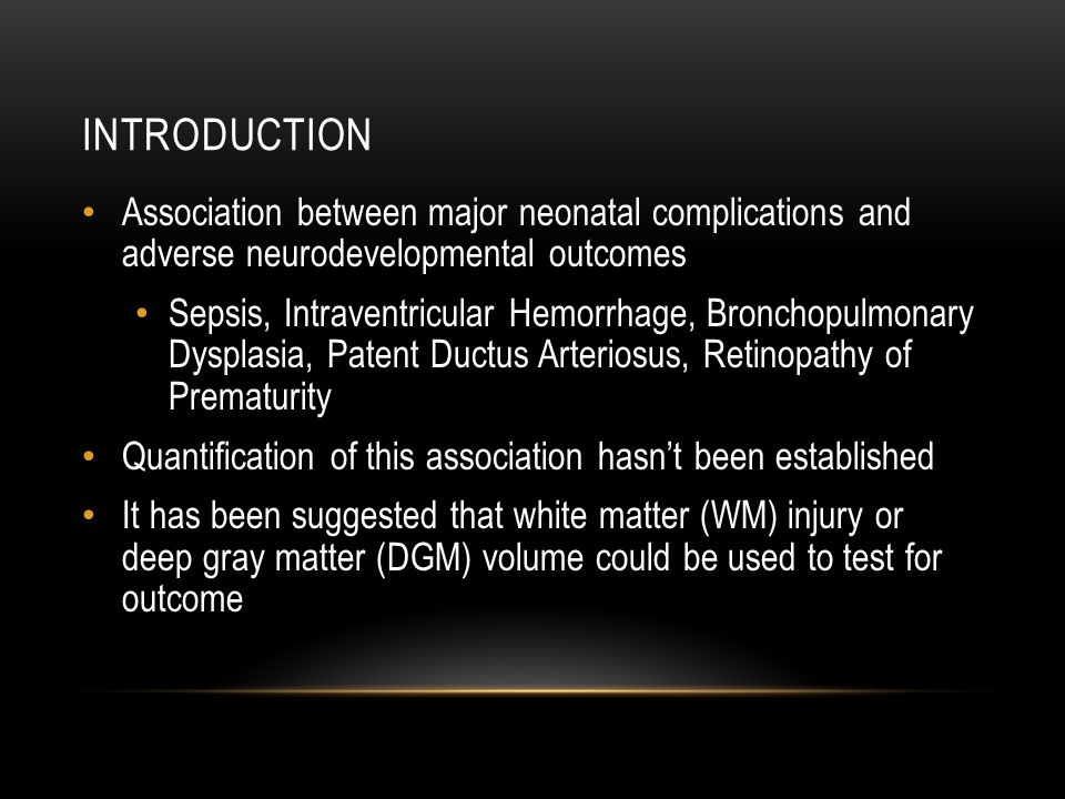 INTRODUCTION Association between major neonatal complications and adverse neurodevelopmental outcomes Sepsis, Intraventricular Hemorrhage, Bronchopulmonary Dysplasia, Patent Ductus Arteriosus, Retinopathy of Prematurity Quantification of this association hasn't been established It has been suggested that white matter (WM) injury or deep gray matter (DGM) volume could be used to test for outcome