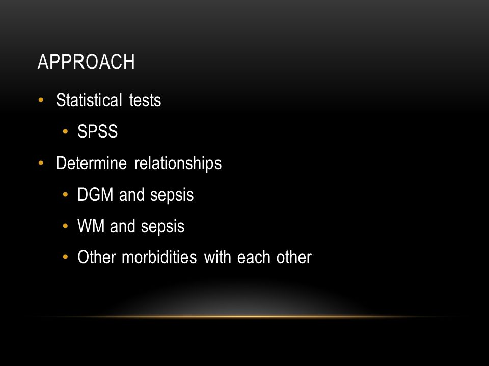 APPROACH Statistical tests SPSS Determine relationships DGM and sepsis WM and sepsis Other morbidities with each other