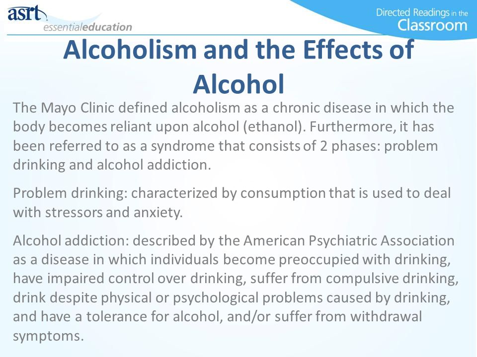 Alcoholism and the Effects of Alcohol The Mayo Clinic defined alcoholism as a chronic disease in which the body becomes reliant upon alcohol (ethanol)