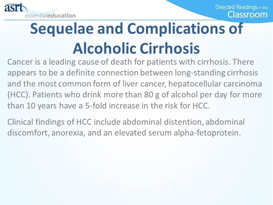 Sequelae and Complications of Alcoholic Cirrhosis Cancer is a leading cause of death for patients with cirrhosis. There appears to be a definite conne