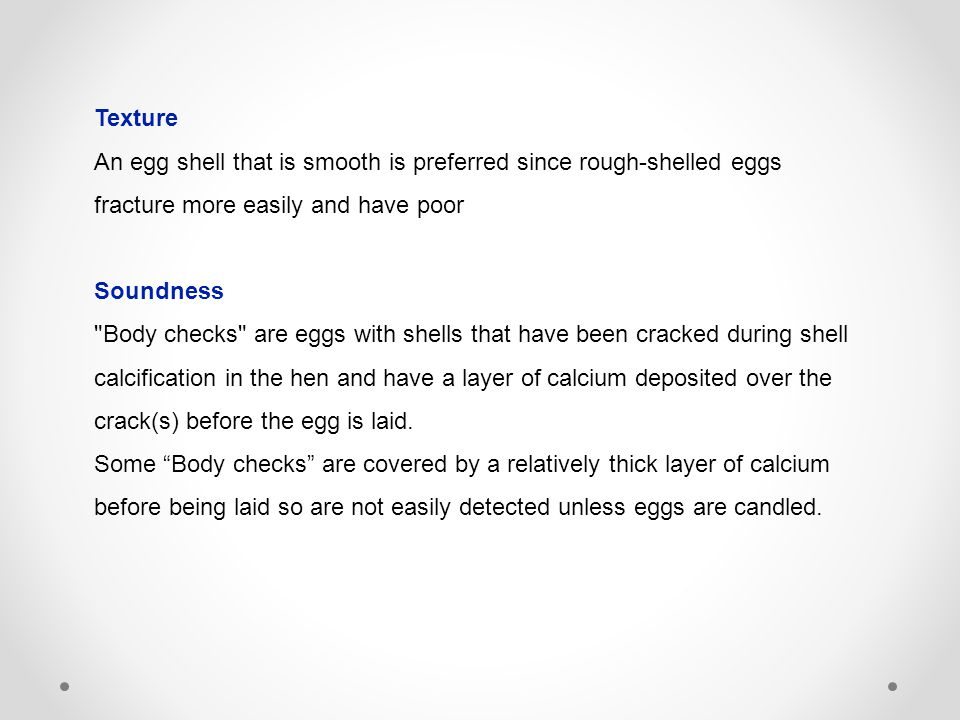 Texture An egg shell that is smooth is preferred since rough-shelled eggs fracture more easily and have poor Soundness Body checks are eggs with shells that have been cracked during shell calcification in the hen and have a layer of calcium deposited over the crack(s) before the egg is laid.