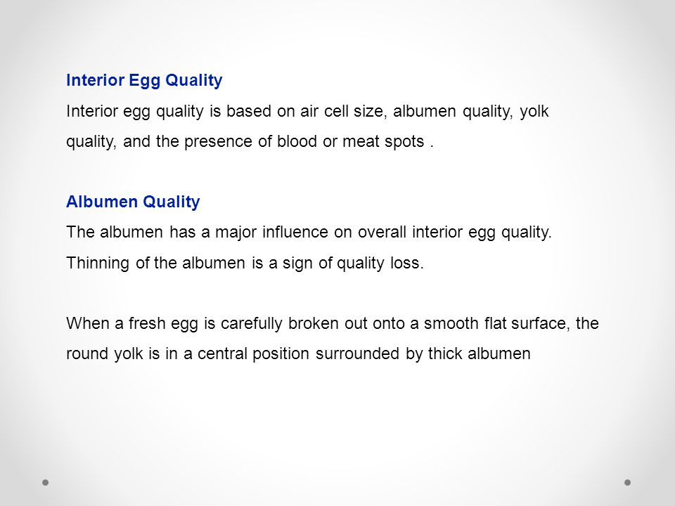 Interior Egg Quality Interior egg quality is based on air cell size, albumen quality, yolk quality, and the presence of blood or meat spots.