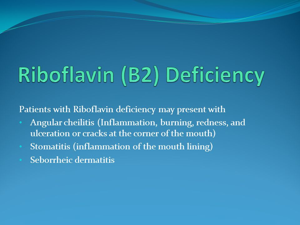 Patients with Riboflavin deficiency may present with Angular cheilitis (Inflammation, burning, redness, and ulceration or cracks at the corner of the mouth) Stomatitis (inflammation of the mouth lining) Seborrheic dermatitis