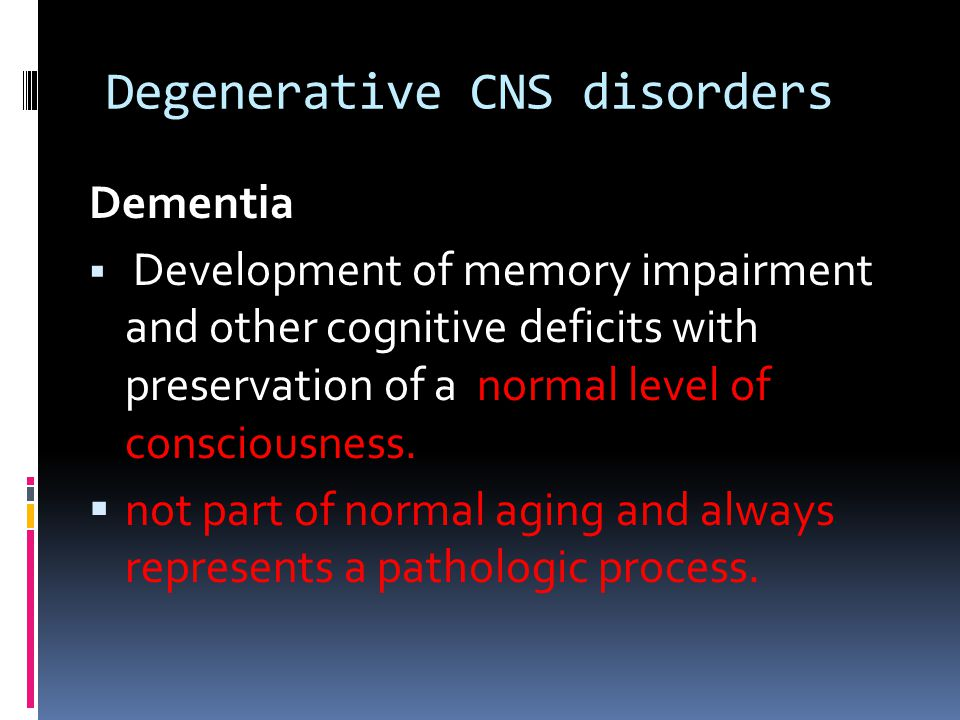 Degenerative CNS disorders Clinical features related to affected brain regions:  Frontal lobe: Impaired judgment, strategic reasoning, abstract thinking, continence, control of appetite  Parietal Lobe:agnosia and apraxia  Medial temporal lobe: memory disturbances,Hallucinations  Neo-cortex: Receptive dysphasia and automatism  Occipital Lobe: visual perception dysfunction