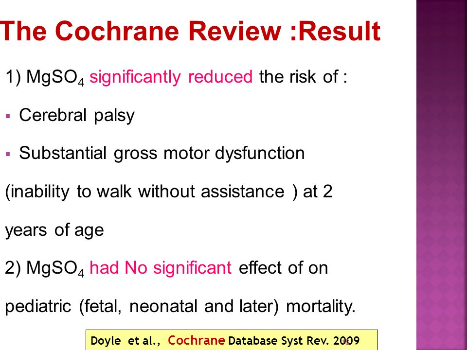 1) MgSO 4 significantly reduced the risk of :  Cerebral palsy  Substantial gross motor dysfunction (inability to walk without assistance ) at 2 years of age 2) MgSO 4 had No significant effect of on pediatric (fetal, neonatal and later) mortality.