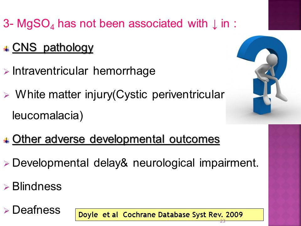 3- MgSO 4 has not been associated with ↓ in : CNS pathology  Intraventricular hemorrhage  White matter injury(Cystic periventricular leucomalacia) Other adverse developmental outcomes  Developmental delay& neurological impairment.