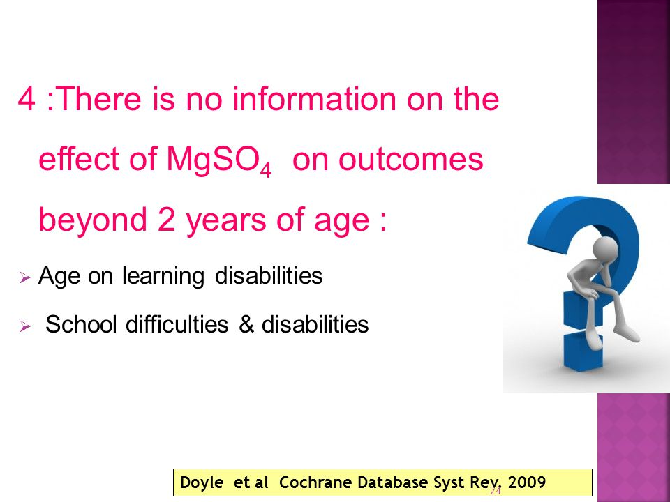 4 :There is no information on the effect of MgSO 4 on outcomes beyond 2 years of age :  Age on learning disabilities  School difficulties & disabilities Doyle et al Cochrane Database Syst Rev.
