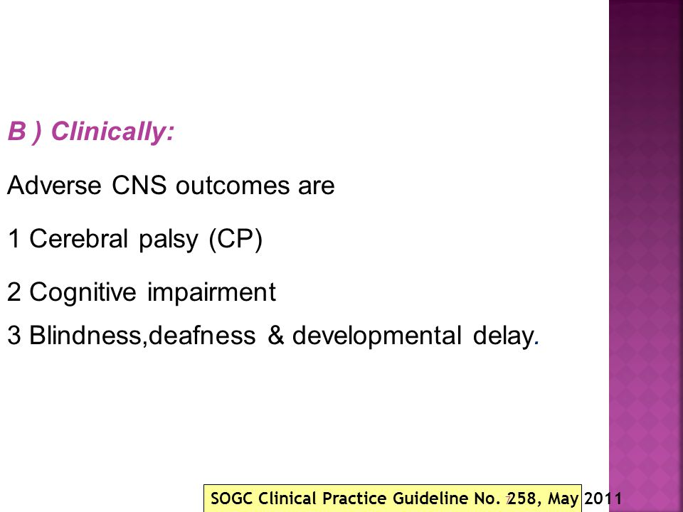 B ) Clinically: Adverse CNS outcomes are 1 Cerebral palsy (CP) 2 Cognitive impairment 3 Blindness,deafness & developmental delay. SOGC Clinical Practi