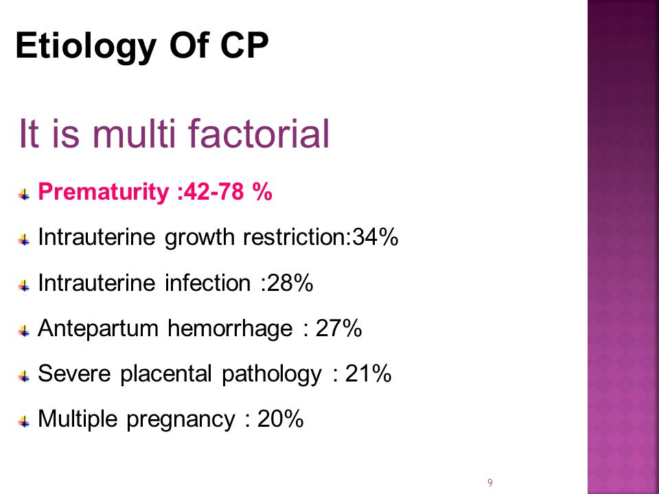 It is multi factorial Prematurity :42-78 % Intrauterine growth restriction:34% Intrauterine infection :28% Antepartum hemorrhage : 27% Severe placental pathology : 21% Multiple pregnancy : 20% 9