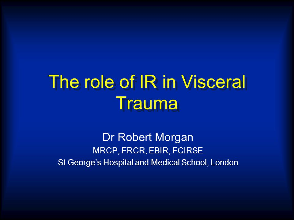 The role of IR in Visceral Trauma Dr Robert Morgan MRCP, FRCR, EBIR, FCIRSE St George's Hospital and Medical School, London