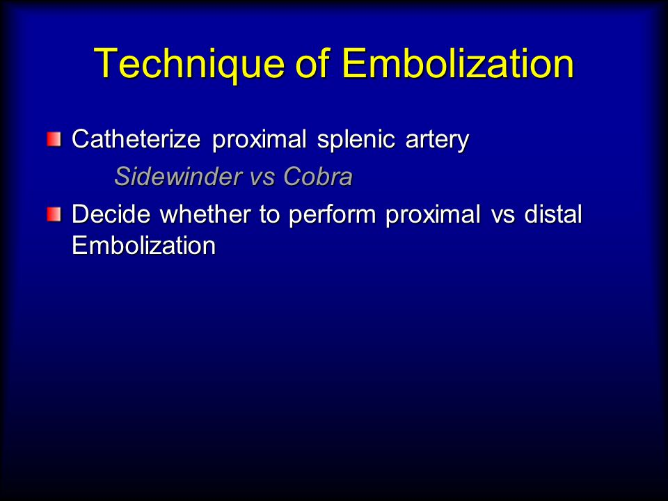 Technique of Embolization Catheterize proximal splenic artery Sidewinder vs Cobra Decide whether to perform proximal vs distal Embolization