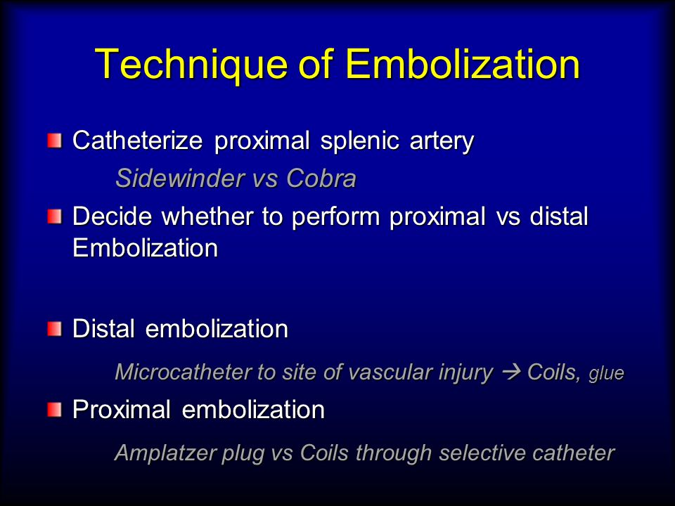 Technique of Embolization Catheterize proximal splenic artery Sidewinder vs Cobra Decide whether to perform proximal vs distal Embolization Distal embolization Microcatheter to site of vascular injury  Coils, glue Proximal embolization Amplatzer plug vs Coils through selective catheter
