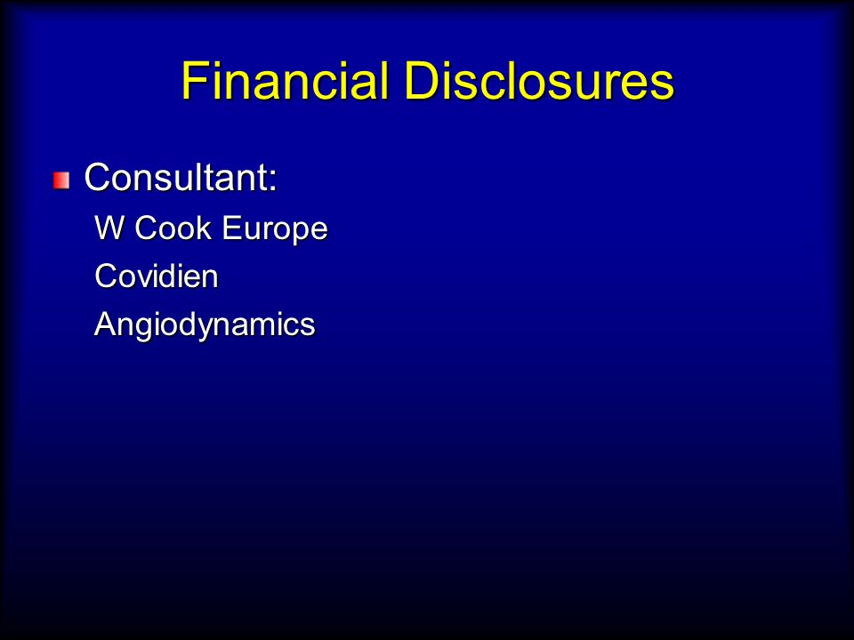 Financial Disclosures Consultant: W Cook Europe CovidienAngiodynamics
