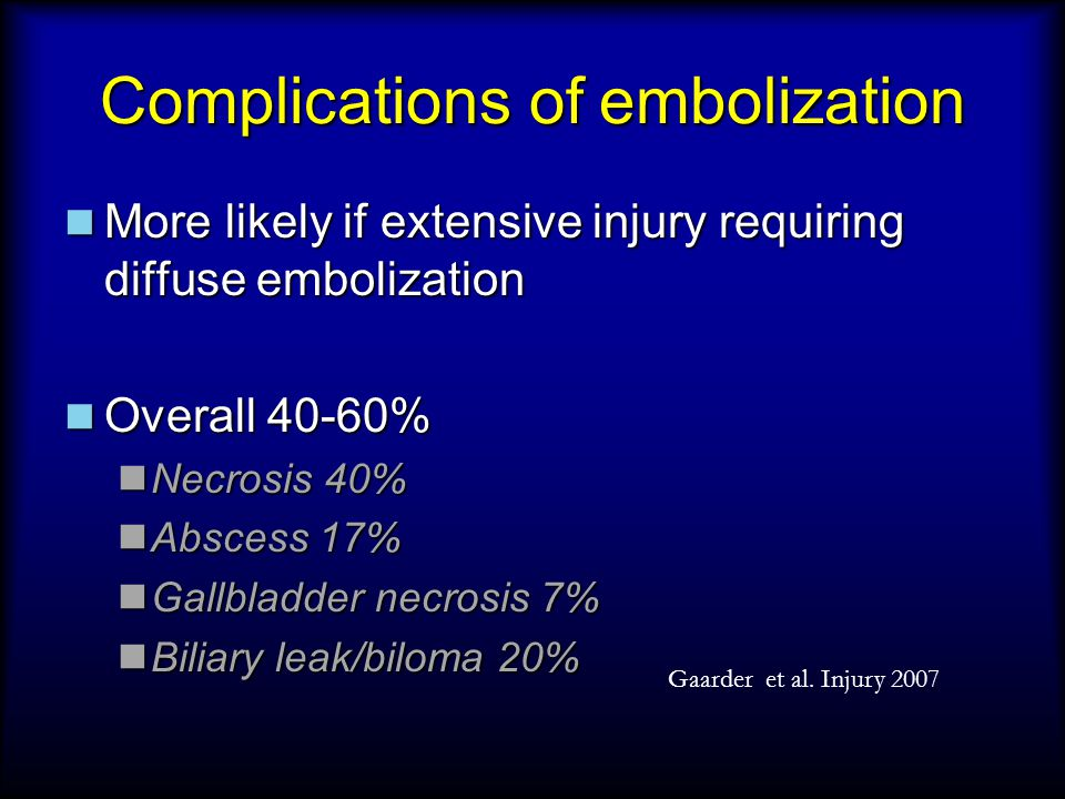 Complications of embolization More likely if extensive injury requiring diffuse embolization More likely if extensive injury requiring diffuse embolization Overall 40-60% Overall 40-60% Necrosis 40% Necrosis 40% Abscess 17% Abscess 17% Gallbladder necrosis 7% Gallbladder necrosis 7% Biliary leak/biloma 20% Biliary leak/biloma 20% Gaarder et al.