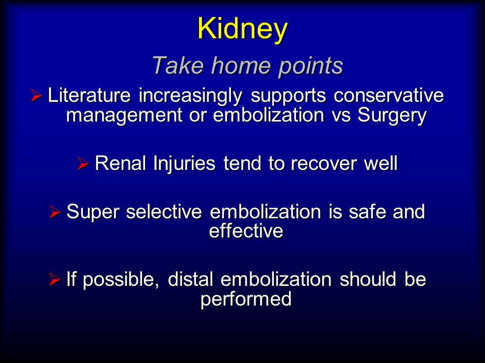 Kidney Take home points  Literature increasingly supports conservative management or embolization vs Surgery  Renal Injuries tend to recover well  Super selective embolization is safe and effective  If possible, distal embolization should be performed
